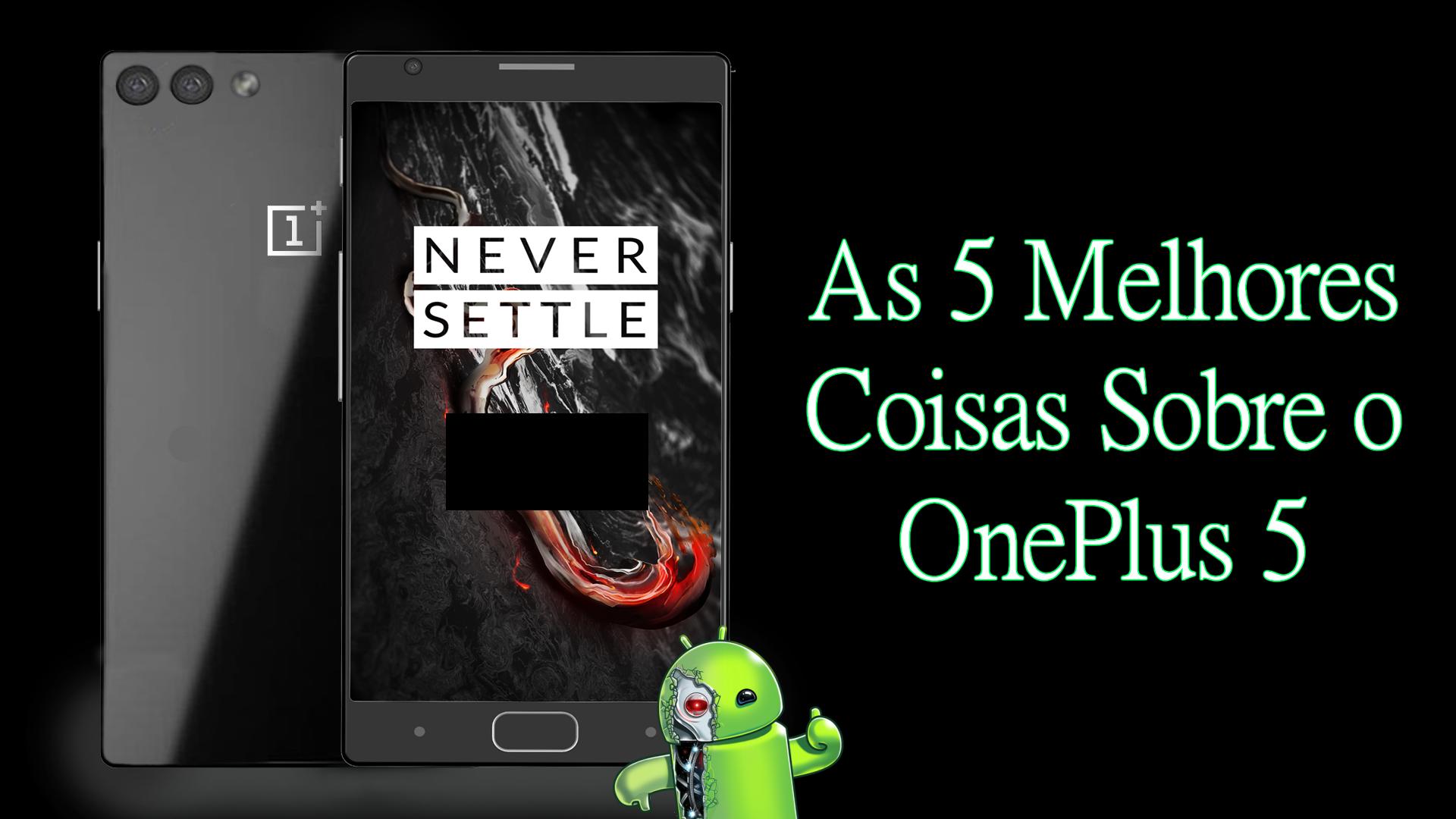 As 5 Melhores Coisas Sobre O Oneplus 5 Eu Sou Android