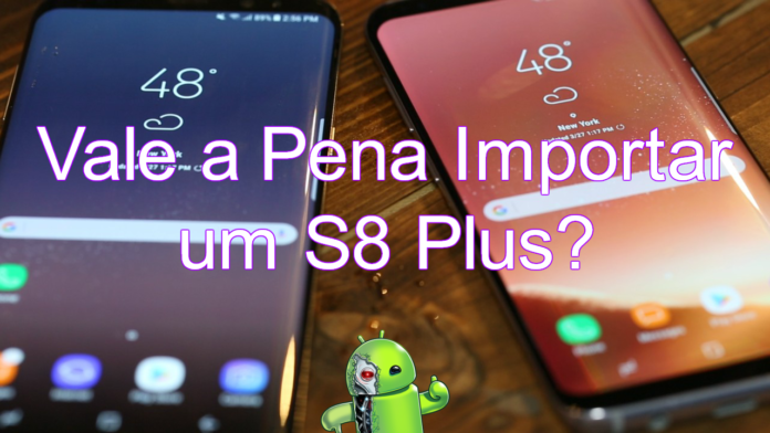 Importar o Galaxy S8 Plus com 6 GB de RAM pode ser mais caro do que parece