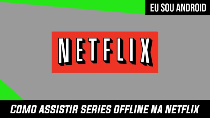 Como fazer download de series pela Netflix